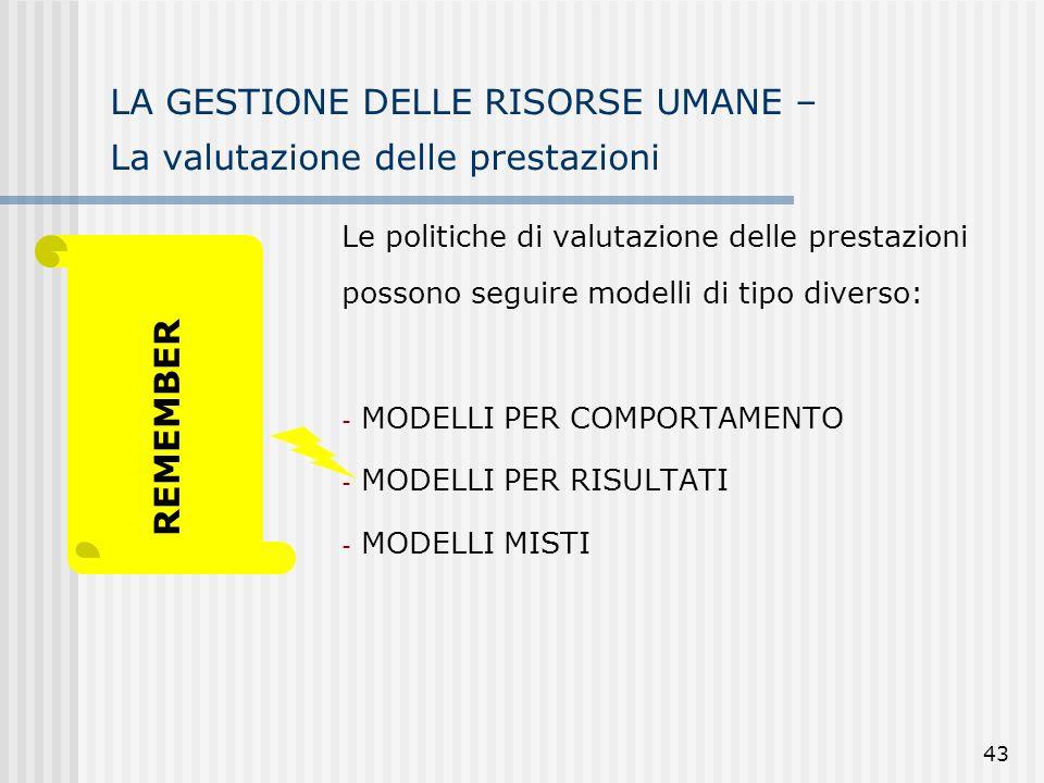 43 LA GESTIONE DELLE RISORSE UMANE – La valutazione delle prestazioni Le politiche di valutazione delle prestazioni possono seguire modelli di tipo diverso: - MODELLI PER COMPORTAMENTO - MODELLI PER RISULTATI - MODELLI MISTI REMEMBER