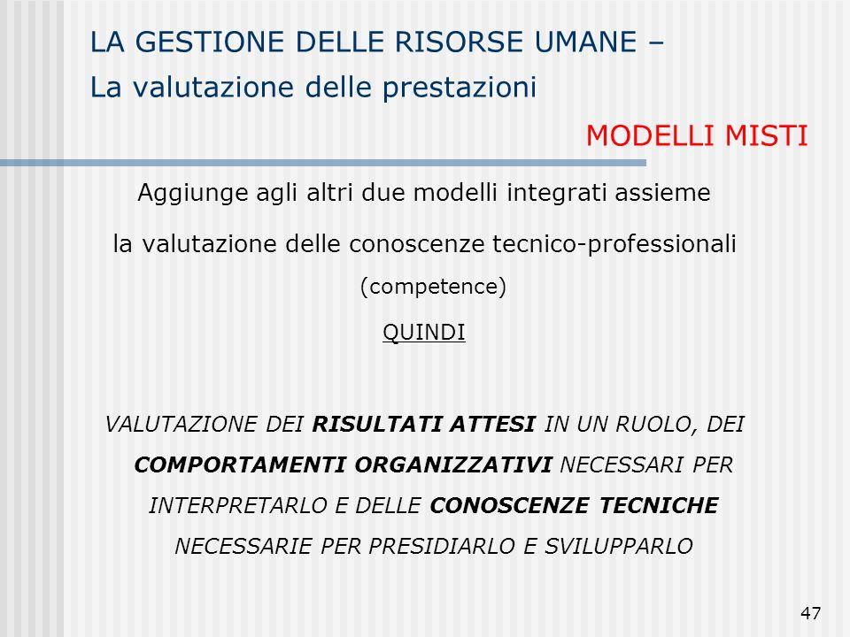 47 LA GESTIONE DELLE RISORSE UMANE – La valutazione delle prestazioni MODELLI MISTI Aggiunge agli altri due modelli integrati assieme la valutazione d