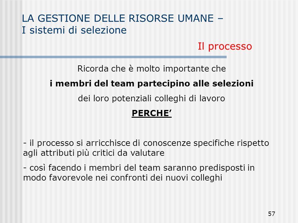 57 LA GESTIONE DELLE RISORSE UMANE – I sistemi di selezione Il processo Ricorda che è molto importante che i membri del team partecipino alle selezion