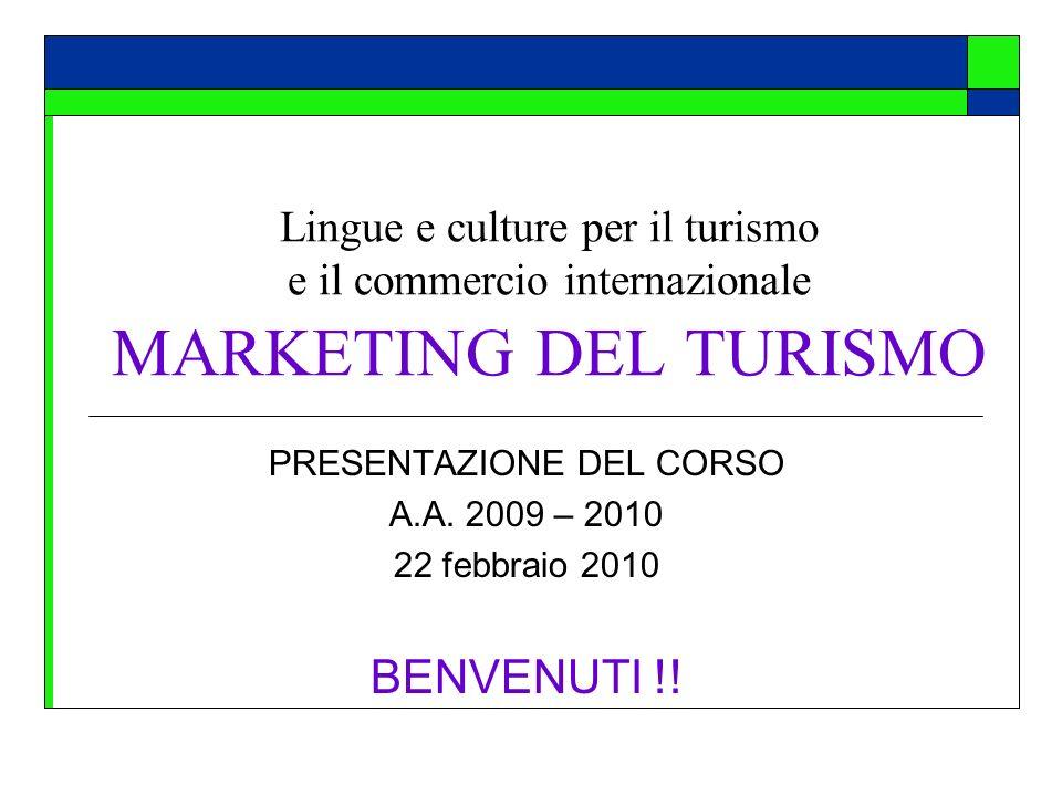 Lingue e culture per il turismo e il commercio internazionale MARKETING DEL TURISMO PRESENTAZIONE DEL CORSO A.A. 2009 – 2010 22 febbraio 2010 BENVENUT
