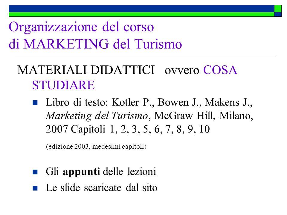 Organizzazione del corso di MARKETING del Turismo MATERIALI DIDATTICI ovvero COSA STUDIARE Libro di testo: Kotler P., Bowen J., Makens J., Marketing d