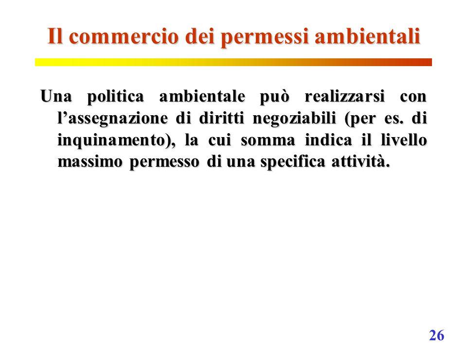26 Il commercio dei permessi ambientali Una politica ambientale può realizzarsi con lassegnazione di diritti negoziabili (per es. di inquinamento), la