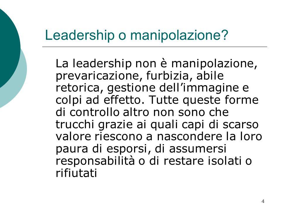 4 Leadership o manipolazione? La leadership non è manipolazione, prevaricazione, furbizia, abile retorica, gestione dellimmagine e colpi ad effetto. T