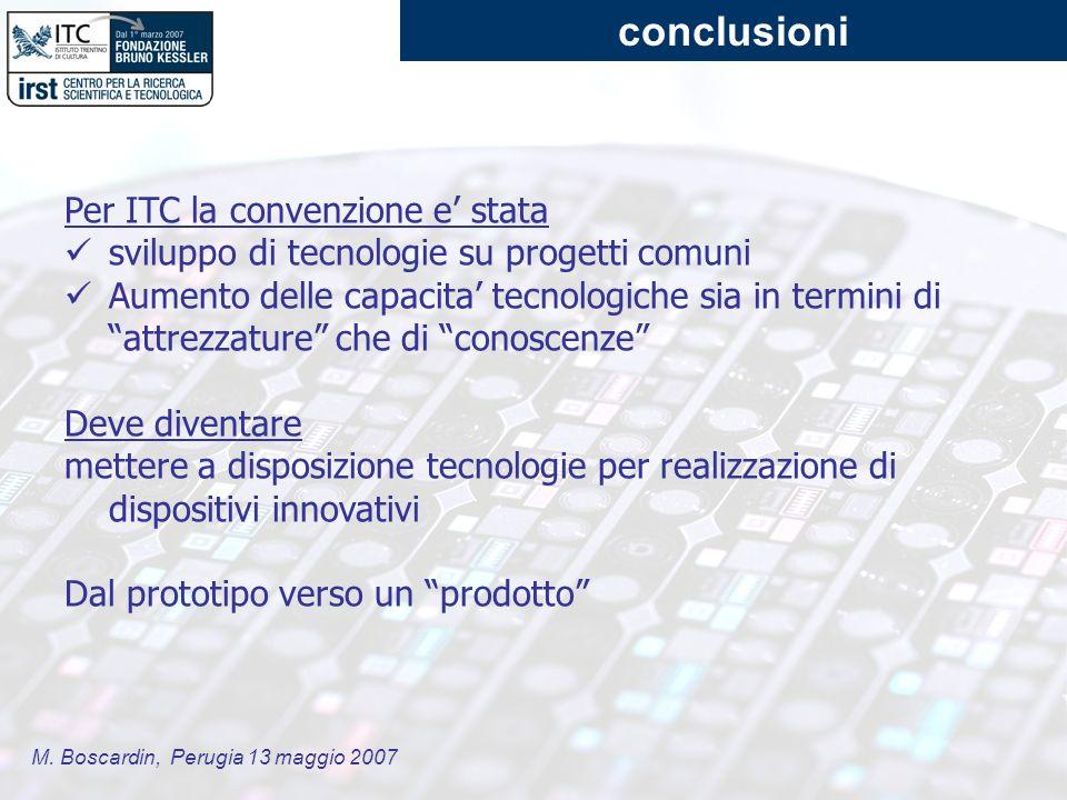 M. Boscardin, Perugia 13 maggio 2007 conclusioni Per ITC la convenzione e stata sviluppo di tecnologie su progetti comuni Aumento delle capacita tecno