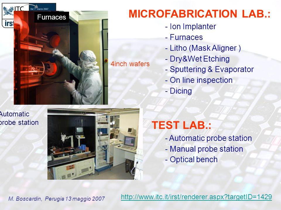 M. Boscardin, Perugia 13 maggio 2007 MICROFABRICATION LAB.: - Ion Implanter - Furnaces - Litho (Mask Aligner ) - Dry&Wet Etching - Sputtering & Evapor