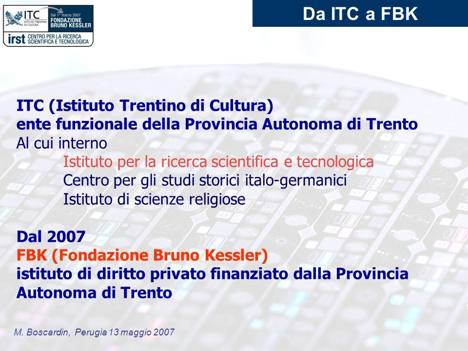 M. Boscardin, Perugia 13 maggio 2007 Da ITC a FBK ITC (Istituto Trentino di Cultura) ente funzionale della Provincia Autonoma di Trento Al cui interno