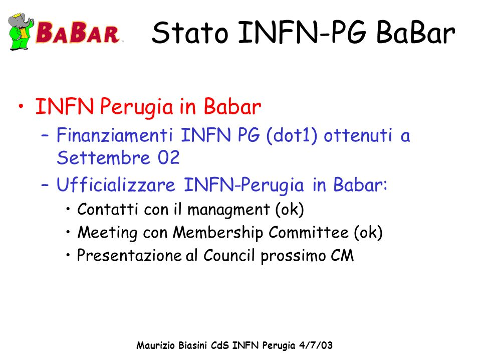 Maurizio Biasini CdS INFN Perugia 4/7/03 Stato INFN-PG BaBar INFN Perugia in Babar –Finanziamenti INFN PG (dot1) ottenuti a Settembre 02 –Ufficializza