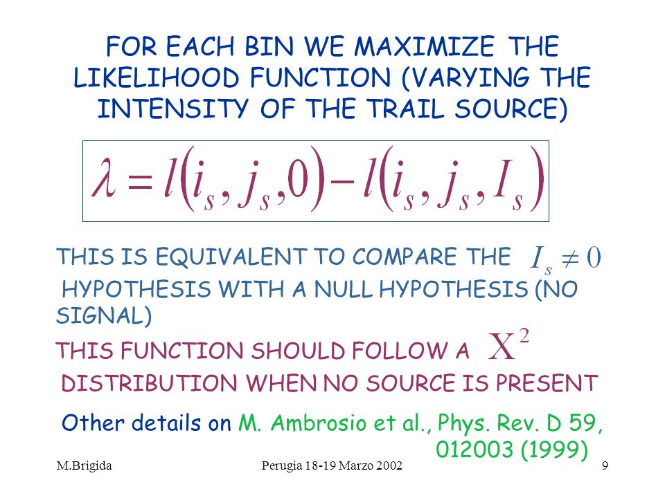 M.BrigidaPerugia 18-19 Marzo 20029 FOR EACH BIN WE MAXIMIZE THE LIKELIHOOD FUNCTION (VARYING THE INTENSITY OF THE TRAIL SOURCE) THIS IS EQUIVALENT TO COMPARE THE HYPOTHESIS WITH A NULL HYPOTHESIS (NO SIGNAL) THIS FUNCTION SHOULD FOLLOW A DISTRIBUTION WHEN NO SOURCE IS PRESENT Other details on M.