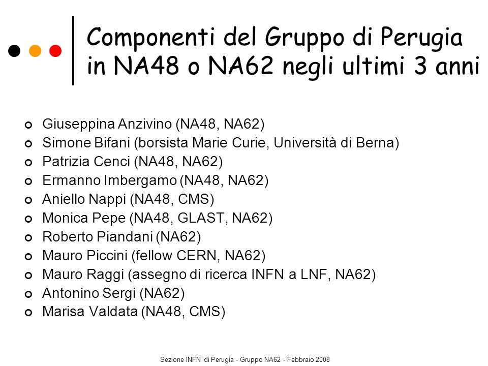 Sezione INFN di Perugia - Gruppo NA62 - Febbraio 2008 Proposta P326 presentata al SPSC del CERN in settembre 2005 R&D sostenuta dal Research Board del CERN in dicembre 2005 Test beam in ottobre – novembre 2006 (LKr e CEDAR) Febbraio 2007: approvazione esperimento NA62 (misura di R K = (K + e + ) / (K + + ), primo passo verso la misura finale di K + + ): run (giugno-ottobre) nel 2007 NA62 citato nel CERN Medium Term Plan (2007-2011, CERN Council, 21 giugno 2007) Test beam in ottobre-novembre 2007 (straw tubes, prototipo RICH) Addendum al proposal inviato al SPSC nel dicembre 2007: sostegno dal CERN Completamento della fase di R&D previsto entro il 2008 In attesa di approvazione formale (2008?) Presa dati: dal 2011 (commissioning) al 2013 (se lapprovazione arriva in tempi brevi) NA62 (P326) – Misura del decadimento raro K + + Collaborazione: Birmingham, CERN, Dubna, Fairfax, Ferrara, Firenze, Frascati, Mainz, Merced, Mosca, Napoli, Perugia, Protvino, Pisa, Roma I, Roma II, Saclay, San Luis Potosi, Stanford, Sofia, Triumf, Torino Stato dellesperimento CERN-SPSC-2005-013 SPSC-P-326 CERN-SPSC-2007-035 SPSC-M-760