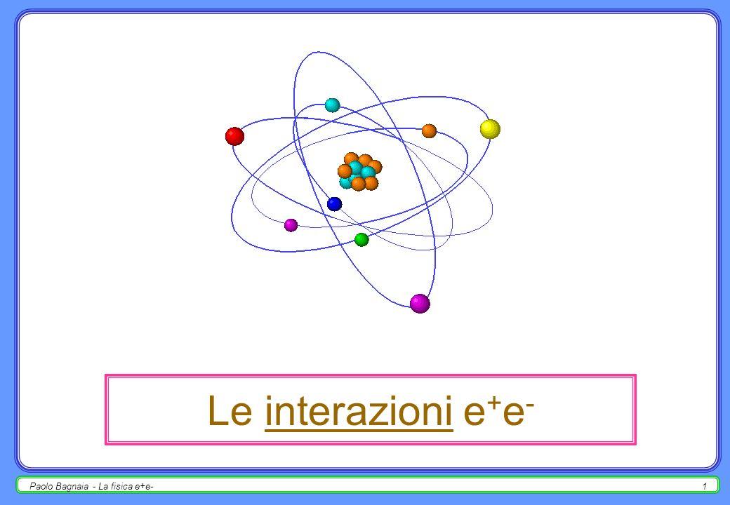 Paolo Bagnaia - La fisica e+e-21 adroni nello stato finale i quark (stati di colore non nullo) non esistono allo stato libero (confinamento); il processo di rivestimento dei quark dello stato finale (frammentazione) produce getti di adroni di colore nullo (jet); i jet possono quindi essere identificati con i partoni (quark) dello stato finale; complicazioni : per conservare il colore, i due jet dello stato finale si devono parlare (e.g.
