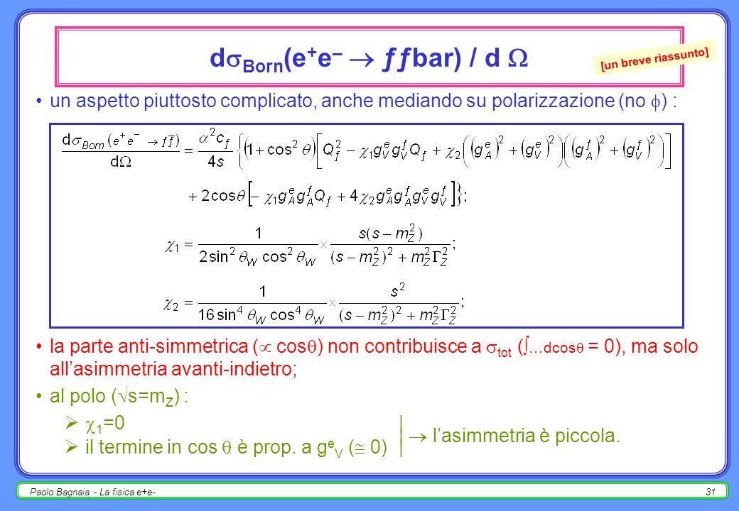 Paolo Bagnaia - La fisica e+e-30 Z ƒƒbar calcoliamo qualche ampiezza di decadimento dello Z allordine più basso : le altre ampiezze si calcolano facilmente [NON sono i valori giusti, solo prime stime !!!] : Z Born = 2423 MeV, adroni Born = 1675 MeV, invisibile Born = Born = 498 MeV; R adroni Born = 69.1 %, R invisibile Born = 20.5 %, R adroni Born / R visibile Born = 87.0 %.