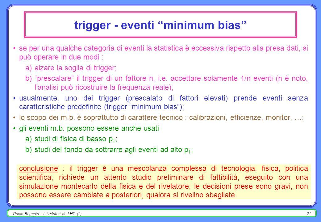 Paolo Bagnaia - I rivelatori di LHC (2)20 il trigger il trigger di un esperimento ad un collider adronico usualmente è un OR logico di varie condizion