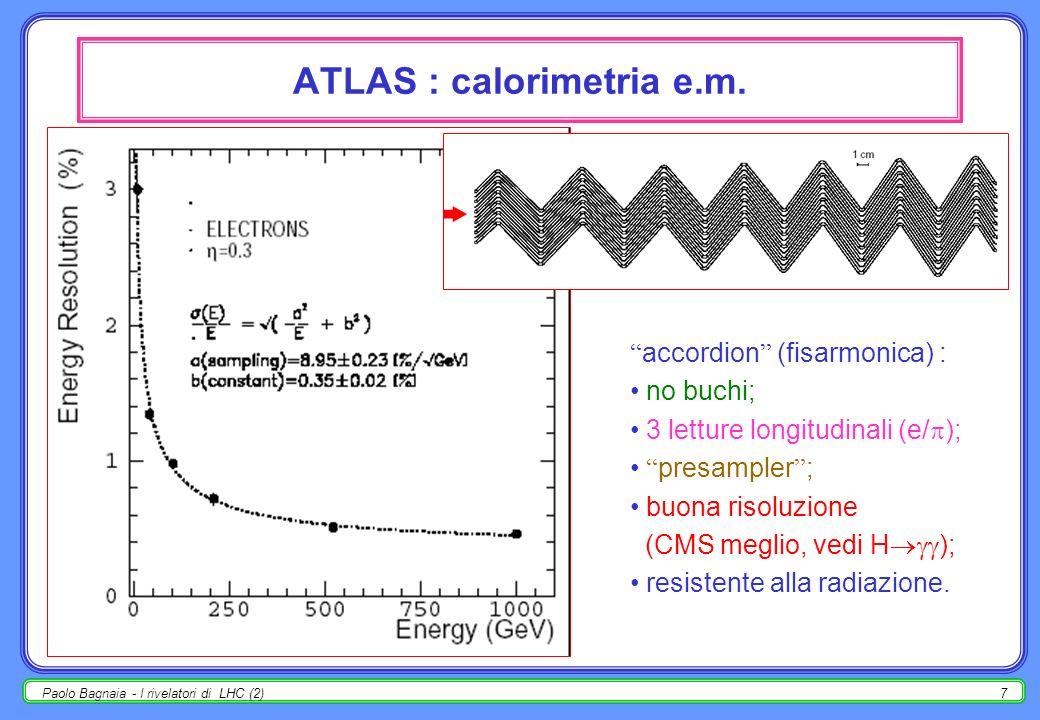 Paolo Bagnaia - I rivelatori di LHC (2)17 ATLAS : risoluzione camere per ± MDT : risoluzione della misura ( m) in funzione della distanza traccia-filo; dati di test-beam con prototipo costruito a Roma-Pavia (Calypso); miscela Ar-CO 2 (93-7); confronto con calcolo teorico [Garfield], che include : fluttuazioni di ionizzazione primaria (cluster position/size); fluttuazioni nel cammino di drift (diffusione); fluttuazioni nella valanga; fluttuazioni nella risposta elettronica.