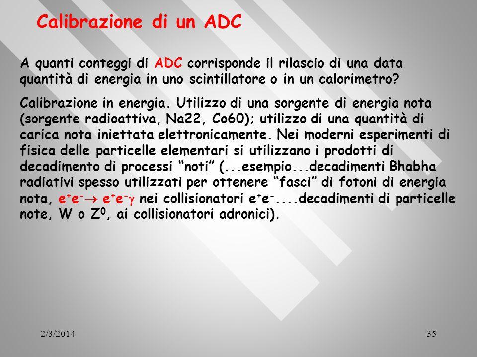 2/3/201435 Calibrazione di un ADC A quanti conteggi di ADC corrisponde il rilascio di una data quantità di energia in uno scintillatore o in un calori