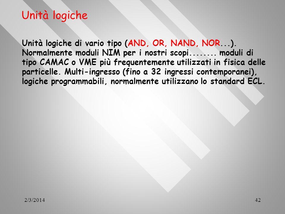 2/3/201442 Unità logiche Unità logiche di vario tipo (AND, OR, NAND, NOR...). Normalmente moduli NIM per i nostri scopi........ moduli di tipo CAMAC o