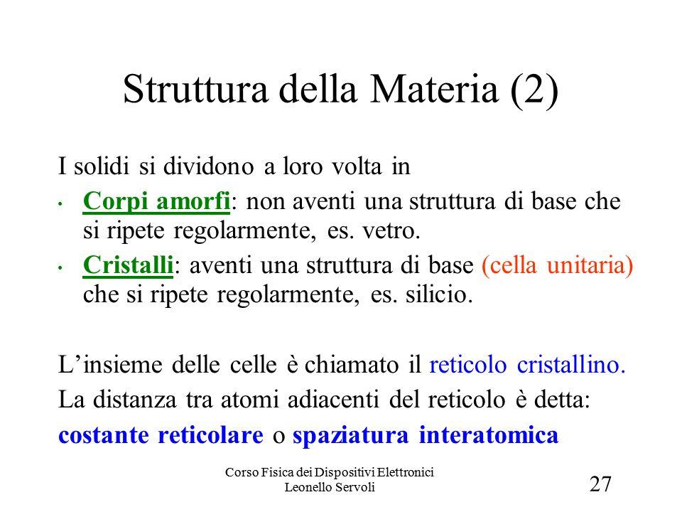 27 Corso Fisica dei Dispositivi Elettronici Leonello Servoli Struttura della Materia (2) I solidi si dividono a loro volta in Corpi amorfi: non aventi una struttura di base che si ripete regolarmente, es.