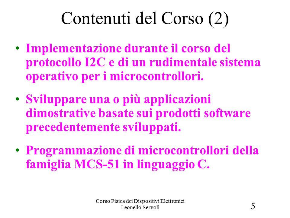 5 Corso Fisica dei Dispositivi Elettronici Leonello Servoli Contenuti del Corso (2) Implementazione durante il corso del protocollo I2C e di un rudimentale sistema operativo per i microcontrollori.