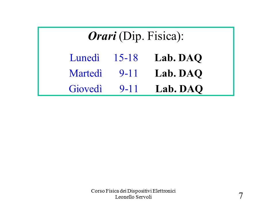 7 Corso Fisica dei Dispositivi Elettronici Leonello Servoli Orari (Dip. Fisica): Lunedì 15-18 Lab. DAQ Martedì 9-11 Lab. DAQ Giovedì 9-11 Lab. DAQ