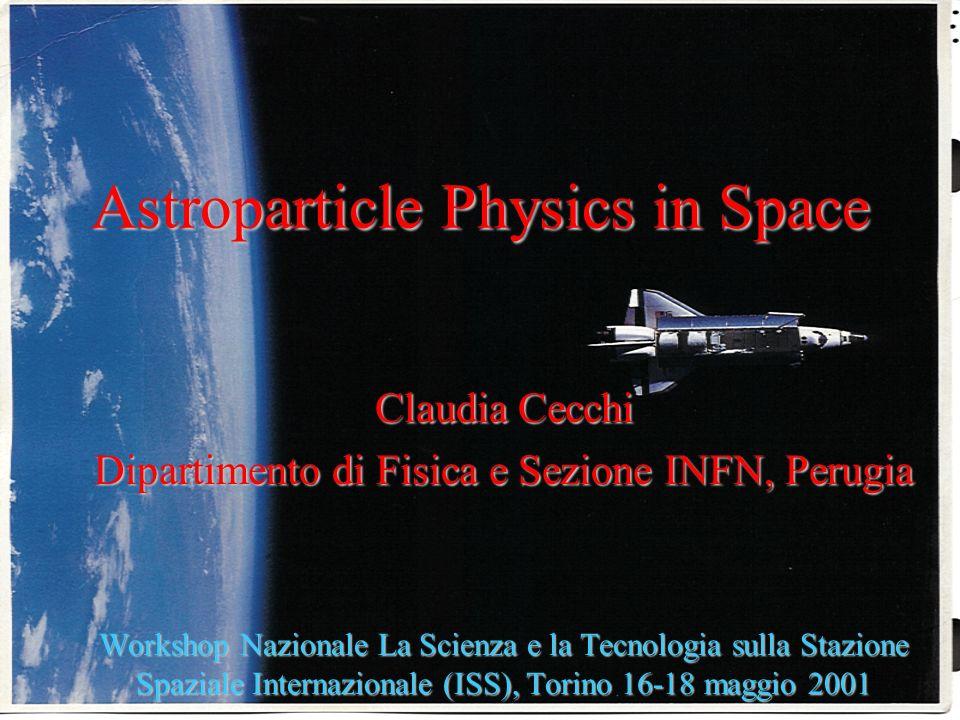 1 Astroparticle Physics in Space Claudia Cecchi Dipartimento di Fisica e Sezione INFN, Perugia Workshop Nazionale La Scienza e la Tecnologia sulla Stazione Spaziale Internazionale (ISS), Torino 16-18 maggio 2001