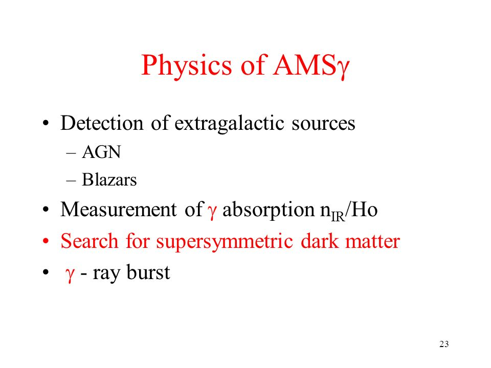 23 Physics of AMS Detection of extragalactic sources –AGN –Blazars Measurement of absorption n IR /Ho Search for supersymmetric dark matter - ray burst
