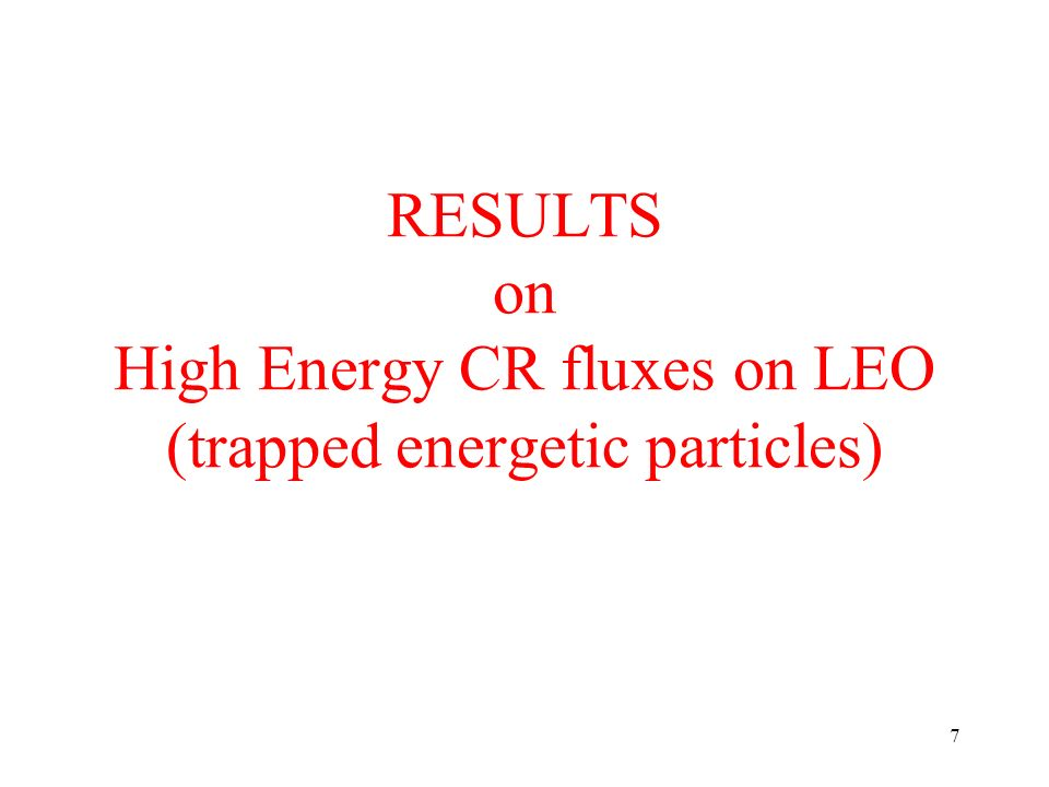 7 RESULTS on High Energy CR fluxes on LEO (trapped energetic particles)