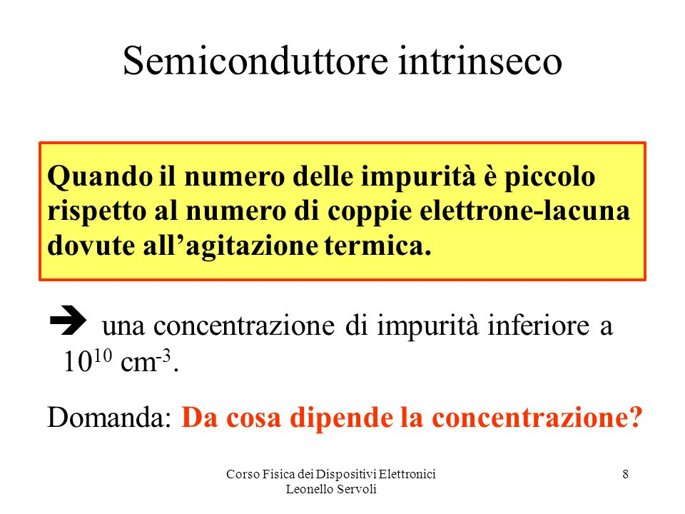 Corso Fisica dei Dispositivi Elettronici Leonello Servoli 8 Semiconduttore intrinseco Quando il numero delle impurità è piccolo rispetto al numero di