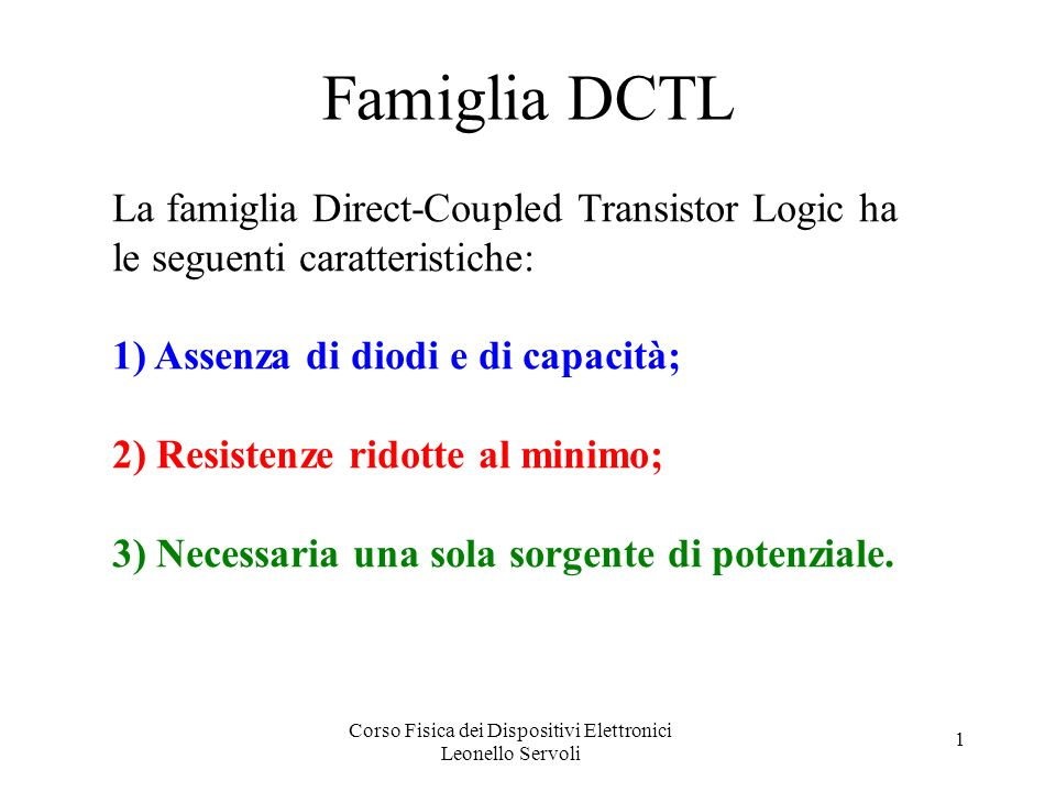 Corso Fisica dei Dispositivi Elettronici Leonello Servoli 1 Famiglia DCTL La famiglia Direct-Coupled Transistor Logic ha le seguenti caratteristiche: 1) Assenza di diodi e di capacità; 2) Resistenze ridotte al minimo; 3) Necessaria una sola sorgente di potenziale.