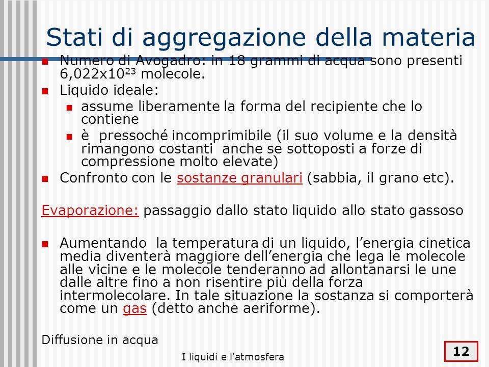I liquidi e l'atmosfera 12 Stati di aggregazione della materia Numero di Avogadro: in 18 grammi di acqua sono presenti 6,022x10 23 molecole. Liquido i