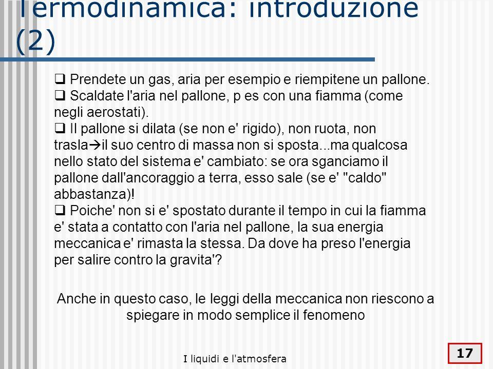 I liquidi e l'atmosfera 17 Termodinamica: introduzione (2) Prendete un gas, aria per esempio e riempitene un pallone. Scaldate l'aria nel pallone, p e