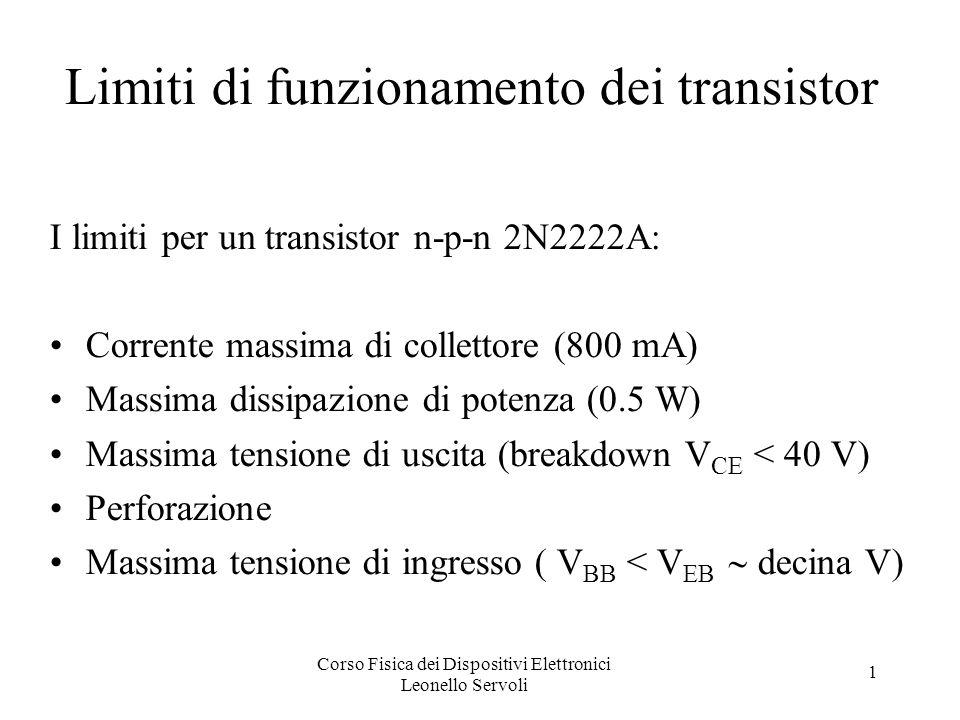 Corso Fisica dei Dispositivi Elettronici Leonello Servoli 1 Limiti di funzionamento dei transistor I limiti per un transistor n-p-n 2N2222A: Corrente massima di collettore (800 mA) Massima dissipazione di potenza (0.5 W) Massima tensione di uscita (breakdown V CE < 40 V) Perforazione Massima tensione di ingresso ( V BB < V EB decina V)