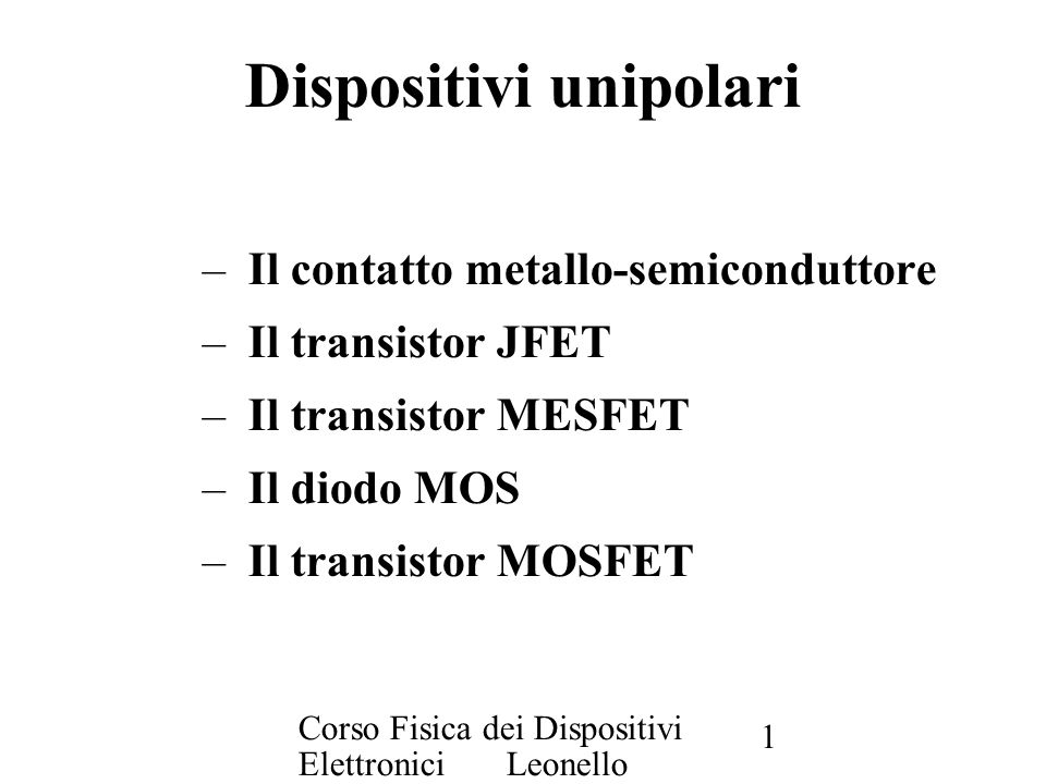 Corso Fisica dei Dispositivi Elettronici Leonello Servoli 1 Dispositivi unipolari – Il contatto metallo-semiconduttore – Il transistor JFET – Il trans