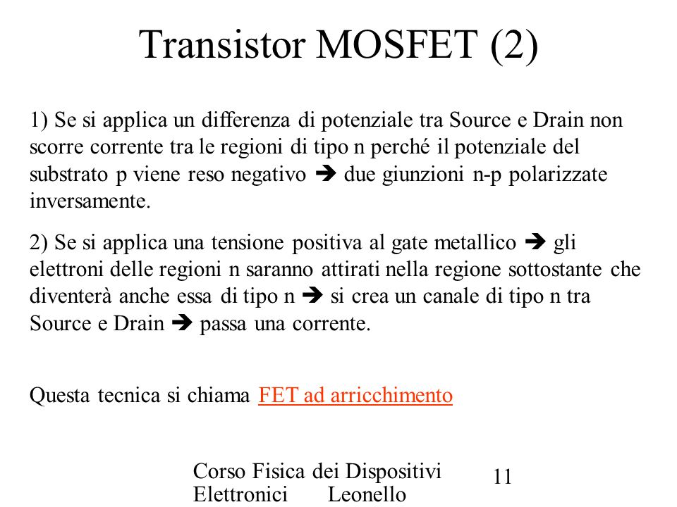Corso Fisica dei Dispositivi Elettronici Leonello Servoli 11 Transistor MOSFET (2) 1) Se si applica un differenza di potenziale tra Source e Drain non