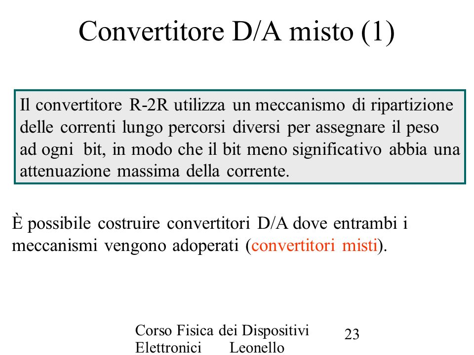 Corso Fisica dei Dispositivi Elettronici Leonello Servoli 23 Convertitore D/A misto (1) Il convertitore R-2R utilizza un meccanismo di ripartizione de