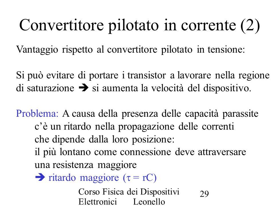 Corso Fisica dei Dispositivi Elettronici Leonello Servoli 29 Convertitore pilotato in corrente (2) Vantaggio rispetto al convertitore pilotato in tens