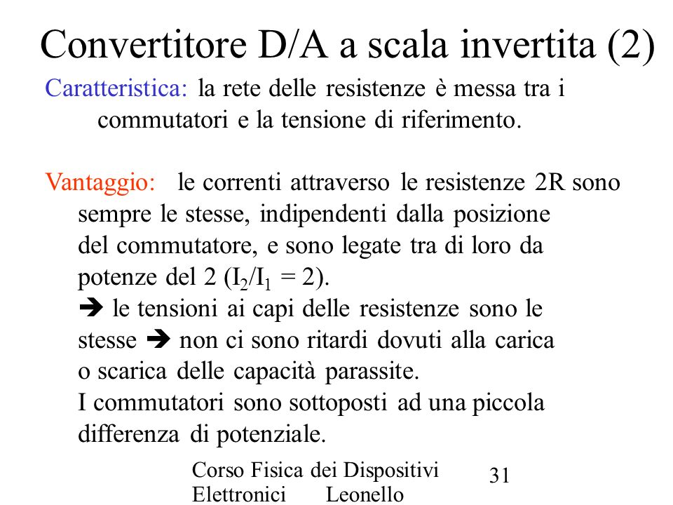 Corso Fisica dei Dispositivi Elettronici Leonello Servoli 31 Convertitore D/A a scala invertita (2) Caratteristica: la rete delle resistenze è messa t