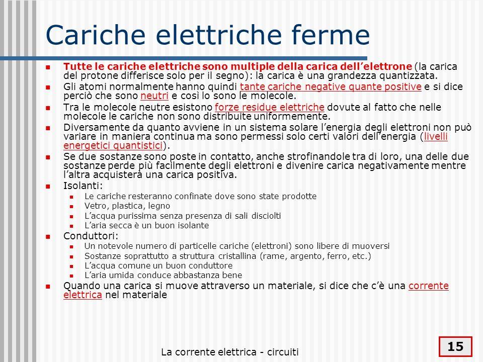 La corrente elettrica - circuiti 15 Cariche elettriche ferme Tutte le cariche elettriche sono multiple della carica dellelettrone (la carica del proto