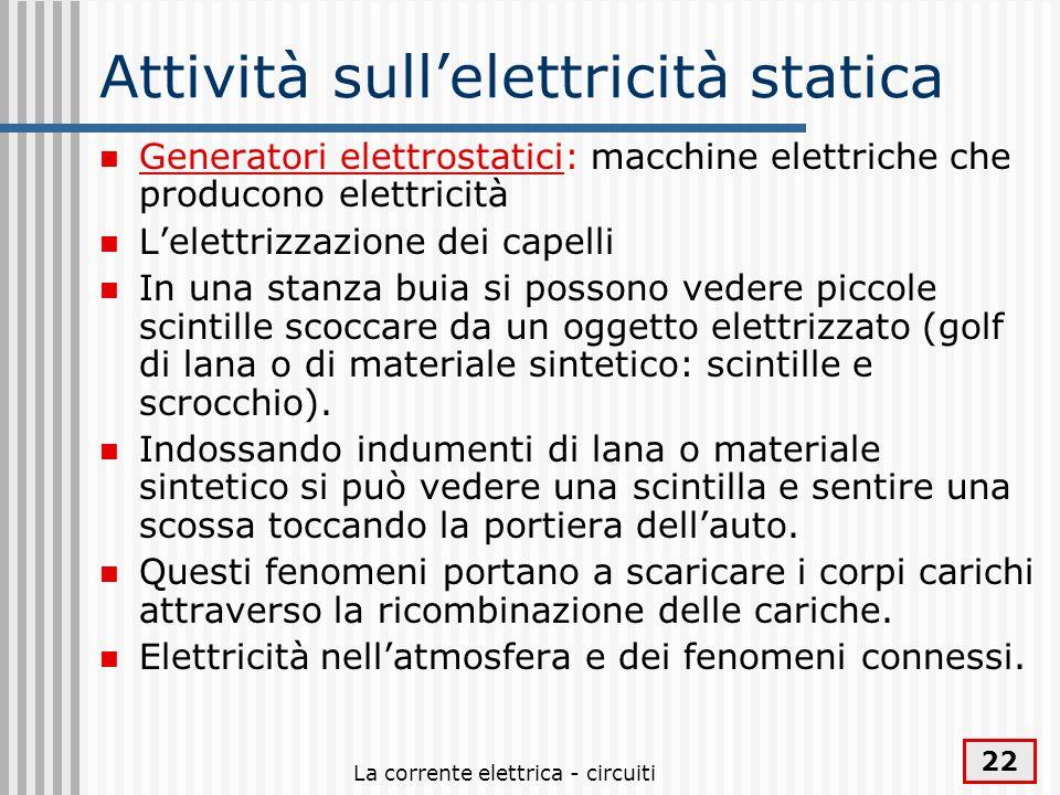 La corrente elettrica - circuiti 22 Attività sullelettricità statica Generatori elettrostatici: macchine elettriche che producono elettricità Lelettri