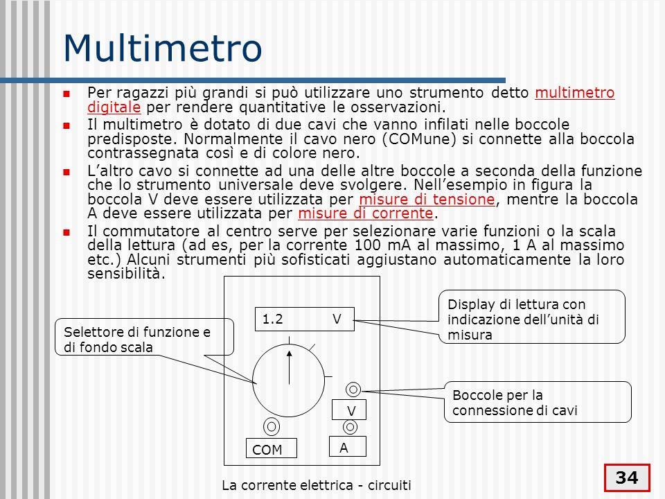 La corrente elettrica - circuiti 34 Multimetro Per ragazzi più grandi si può utilizzare uno strumento detto multimetro digitale per rendere quantitati