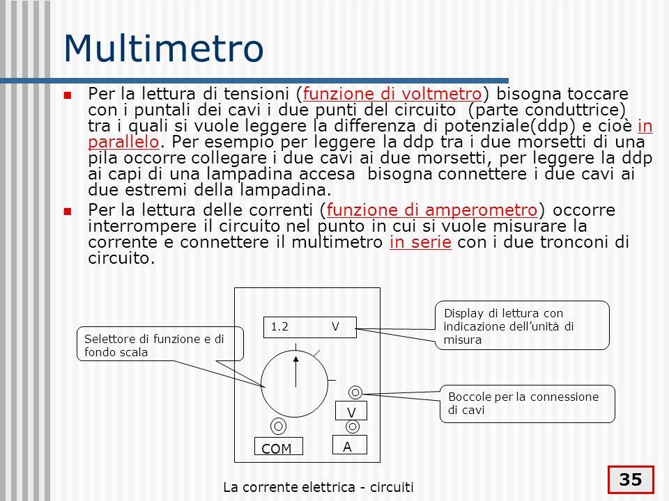 La corrente elettrica - circuiti 35 Multimetro Per la lettura di tensioni (funzione di voltmetro) bisogna toccare con i puntali dei cavi i due punti d