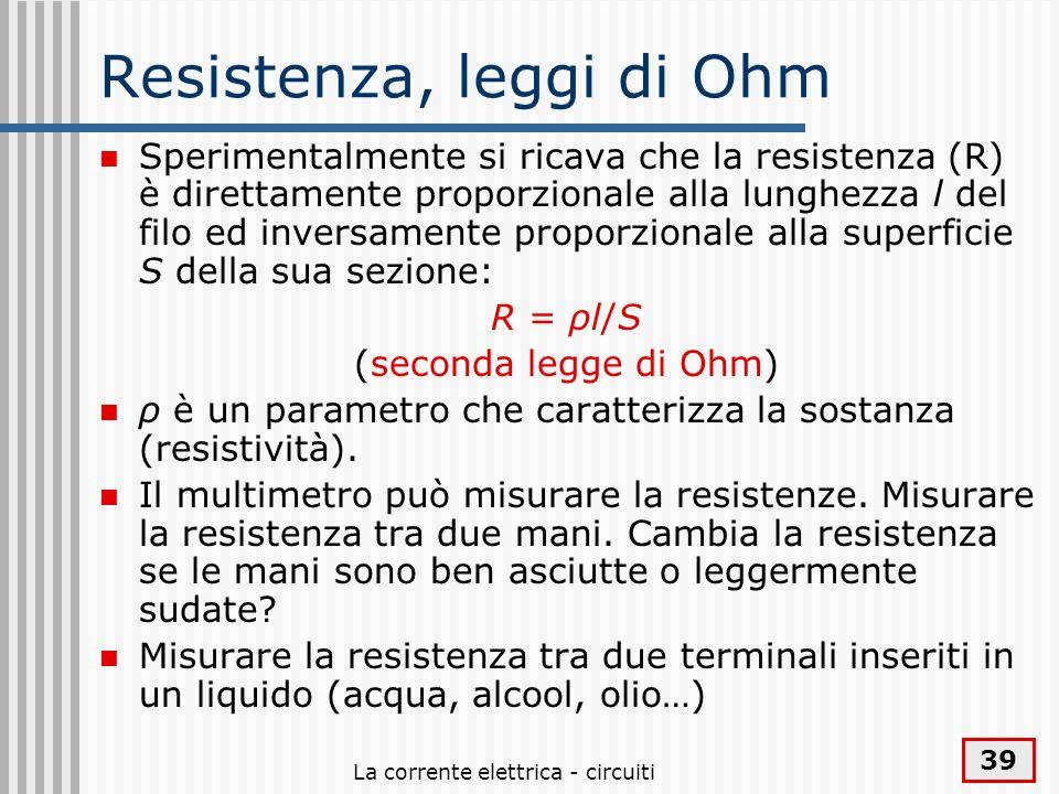 La corrente elettrica - circuiti 39 Resistenza, leggi di Ohm Sperimentalmente si ricava che la resistenza (R) è direttamente proporzionale alla lunghe