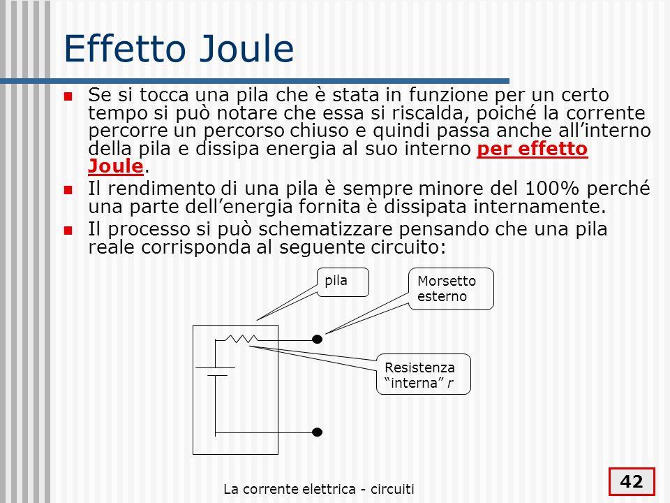La corrente elettrica - circuiti 42 Effetto Joule Se si tocca una pila che è stata in funzione per un certo tempo si può notare che essa si riscalda,