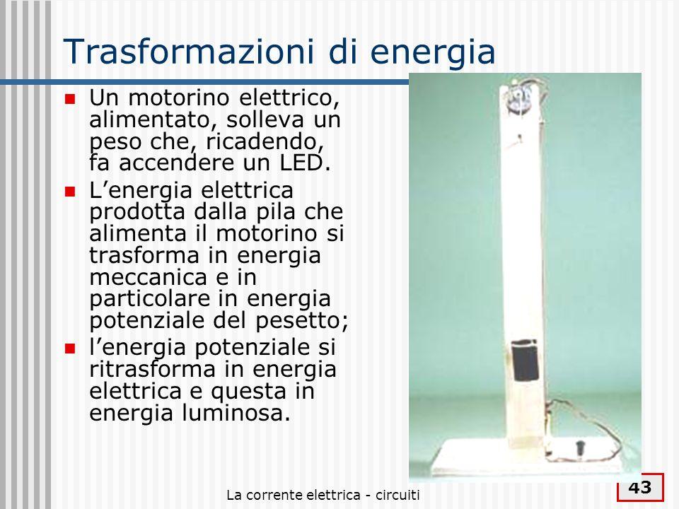 La corrente elettrica - circuiti 43 Trasformazioni di energia Un motorino elettrico, alimentato, solleva un peso che, ricadendo, fa accendere un LED.