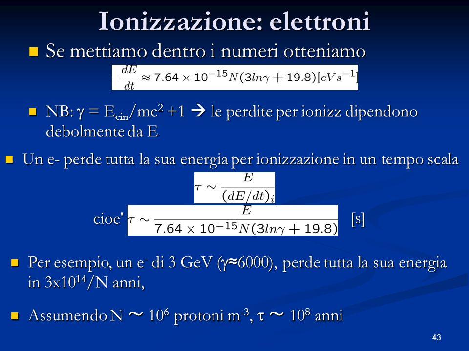43 Ionizzazione: elettroni Se mettiamo dentro i numeri otteniamo Se mettiamo dentro i numeri otteniamo Un e- perde tutta la sua energia per ionizzazio