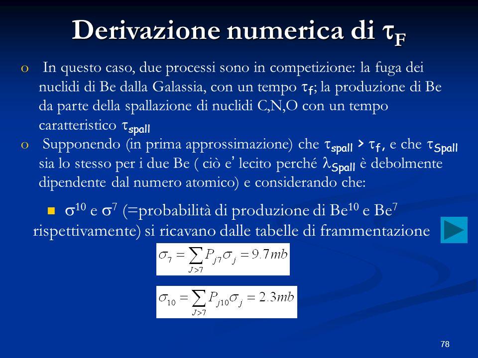 78 o o In questo caso, due processi sono in competizione: la fuga dei nuclidi di Be dalla Galassia, con un tempo f ; la produzione di Be da parte dell