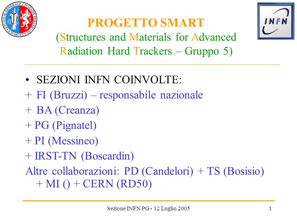 Sezione INFN PG - 12 Luglio 20051 PROGETTO SMART (Structures and Materials for Advanced Radiation Hard Trackers – Gruppo 5) SEZIONI INFN COINVOLTE: +FI (Bruzzi) – responsabile nazionale +BA (Creanza) + PG (Pignatel) + PI (Messineo) + IRST-TN (Boscardin) Altre collaborazioni: PD (Candelori) + TS (Bosisio) + MI () + CERN (RD50)
