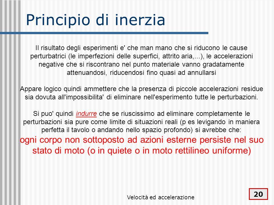 Velocità ed accelerazione 20 Principio di inerzia Il risultato degli esperimenti e' che man mano che si riducono le cause perturbatrici (le imperfezio