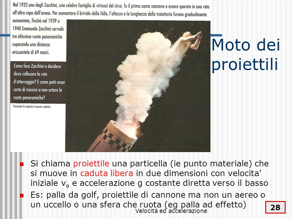 Velocità ed accelerazione 28 Moto dei proiettili Si chiama proiettile una particella (ie punto materiale) che si muove in caduta libera in due dimensi