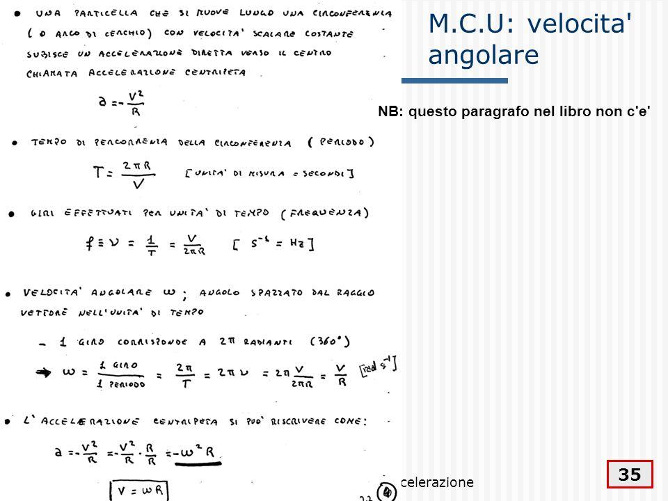 Velocità ed accelerazione 35 M.C.U: velocita' angolare NB: questo paragrafo nel libro non c'e'