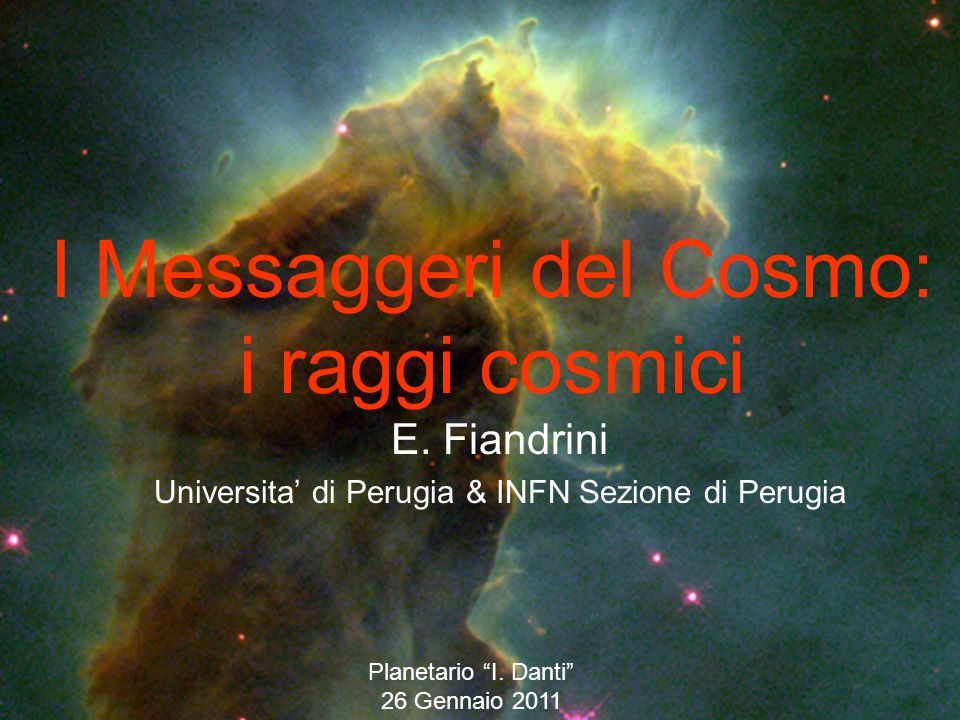 I Messaggeri del Cosmo: i raggi cosmici E. Fiandrini Universita di Perugia & INFN Sezione di Perugia Planetario I. Danti 26 Gennaio 2011