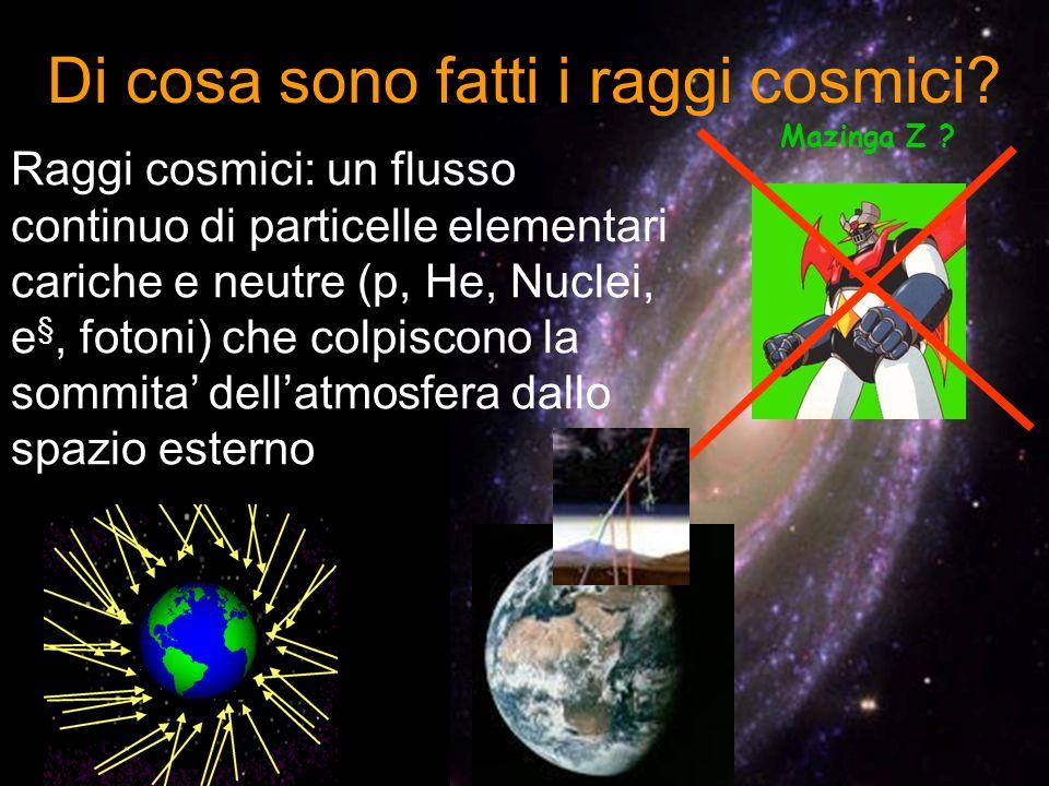 Di cosa sono fatti i raggi cosmici? Mazinga Z ? Raggi cosmici: un flusso continuo di particelle elementari cariche e neutre (p, He, Nuclei, e §, foton